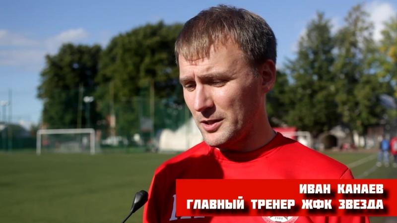 Главный тренер ЖФК Звезда Иван Канаев. Итоги турнира.