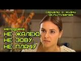 НЕ ЖАЛЕЮ НЕ ЗОВУ НЕ ПЛАЧУ - сериал ( все 4 серии)( Мелодрама, Россия, 2012)