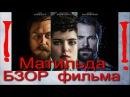 МАТИЛЬДА обзор фильма 2017 МОЕ МНЕНИЕ