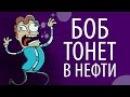 БОБ тонет в НЕФТИ эпизод 15, сезон 1