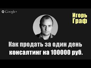 Как продать за один день консалтинг на 100000 рублей. Игорь Граф (Старт 2)
