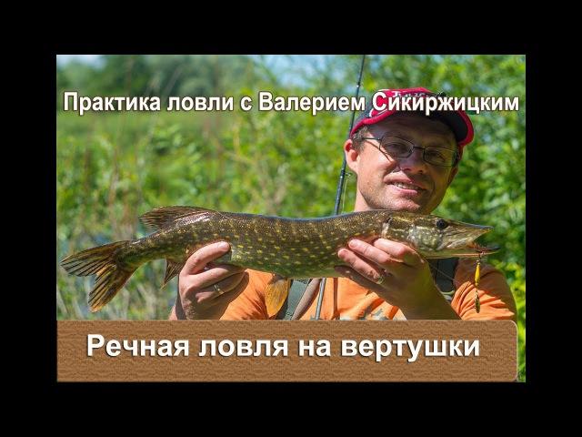 Речная ловля на вертушки : Практика ловли с Валерием Сикиржицким