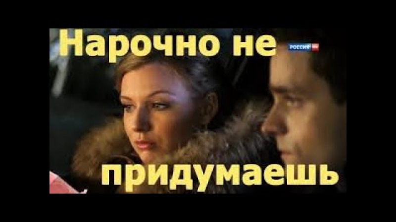 Русские фильмы и сериалы НАРОЧНО НЕ ПРИДУМАЕШЬ Новые русские мелодрамы 2016