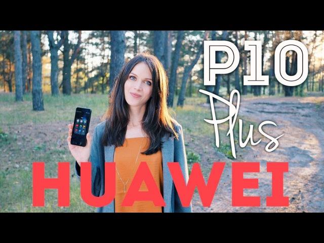 HUAWEI P10 PLUS: ДЕСЯТЬ С ПЛЮСОМ... ИЗ ДВЕНАДЦАТИ