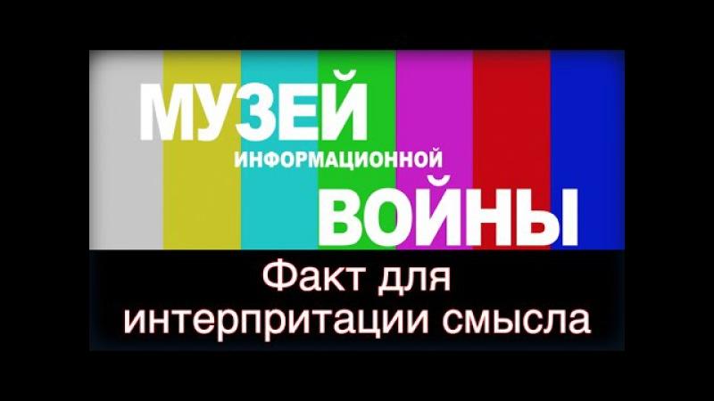 Музей информационной войны: Факт без интерпретации, деньги на ветер!