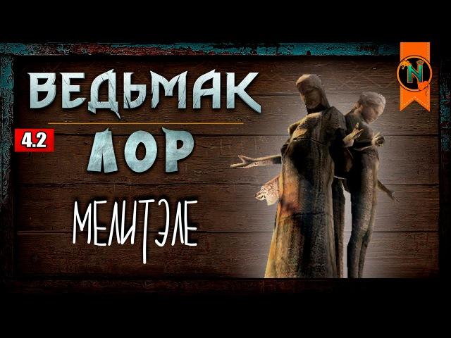 The WITCHER | История мира. ГЛАВА 4. ЧАСТЬ 2: КУЛЬТ МЕЛИТЭЛЕ | Nobilium