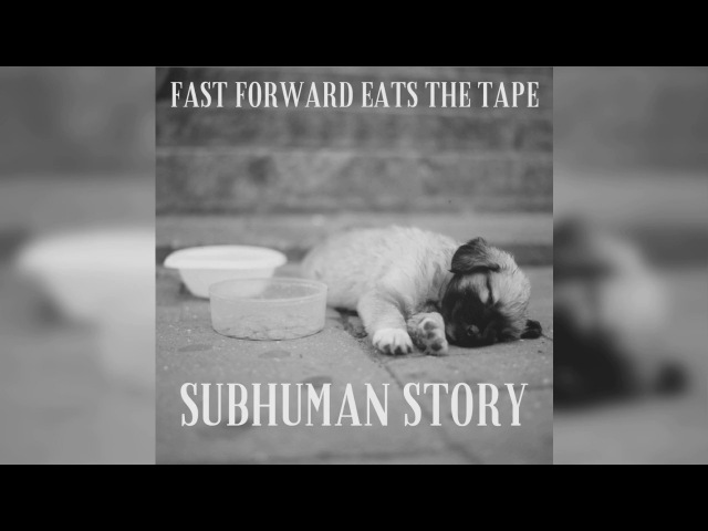 Fast Forward Eats the Tape - Subhuman Story (2017 single)