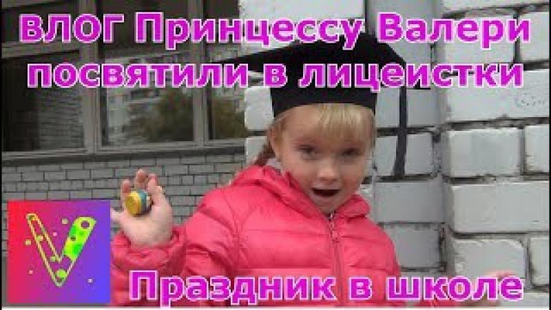 ВЛОГ Праздник в школе Принцесса Валери лицеистка День лицея