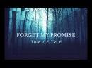 Forget My Promise - Там Де Ти Є