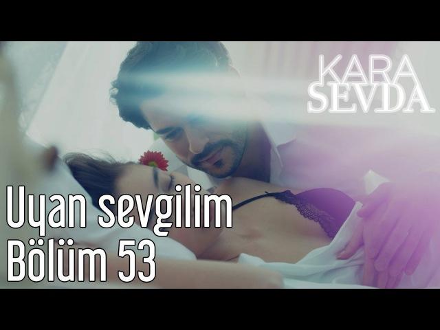 Kara Sevda 53. Bölüm - Uyan Sevgilim