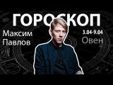 Гороскоп для Овнов. 03.04-09.04, Максим Павлов
