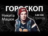 Гороскоп для Стрельцов. 03.04-09.04, Никита Мацюк