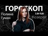 Гороскоп для Козерогов. 03.04-09.04, Полина Гуман