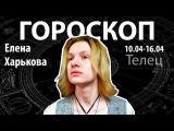Гороскоп для Тельцов. 10.04-16.04, Елена Харькова