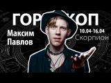 Гороскоп для Скорпионов. 10.04-16.04, Максим Павлов