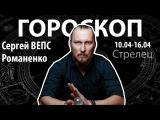 Гороскоп для Стрельцов. 10.04-16.04, Сергей ВЕПС Романенко