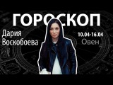 Гороскоп для Овнов. 10.04-16.04, Дария Воскобоева