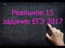 Реальное задание 15 ЕГЭ 2017 математика профильный уровень
