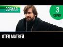 ▶️ Отец Матвей 3 серия - Мелодрама | Фильмы и сериалы - Русские мелодрамы