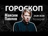 Гороскоп для Козерогов. 24.04-30.04, Максим Павлов
