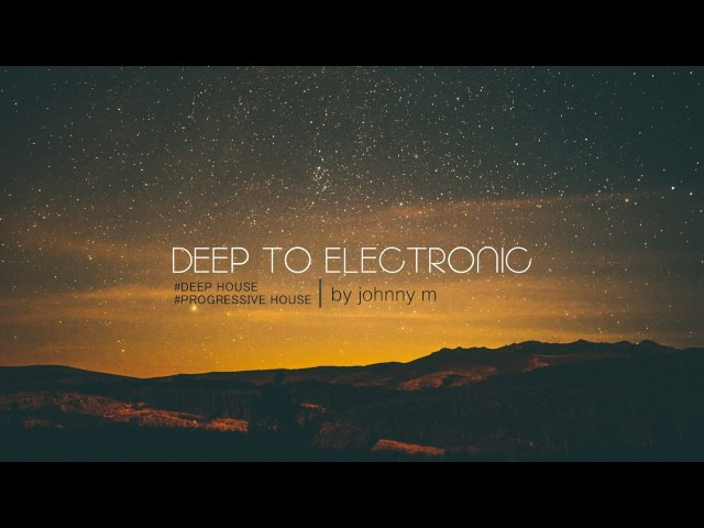 Deep To Electronic | Deep Progressive House | 2017 Mixed By Johnny M