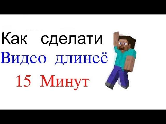 Как сделати видео длинеё 15 минут