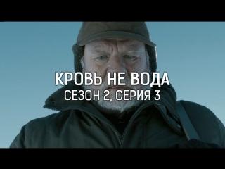КРОВЬ НЕ ВОДА / СЕЗОН 2, СЕРИЯ 3