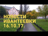 Новости Ивантеевки от 16.10.17.