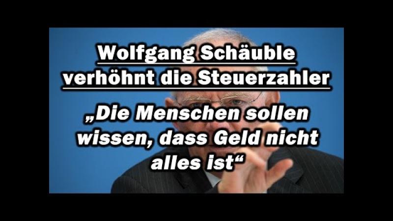 """Wolfgang Schäuble verhöhnt die Steuerzahler: """"Die Menschen sollen wissen, dass Geld nicht alles ist"""""""