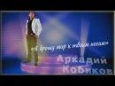 Аркадий Кобяков. Я брошу мир к твоим ногам