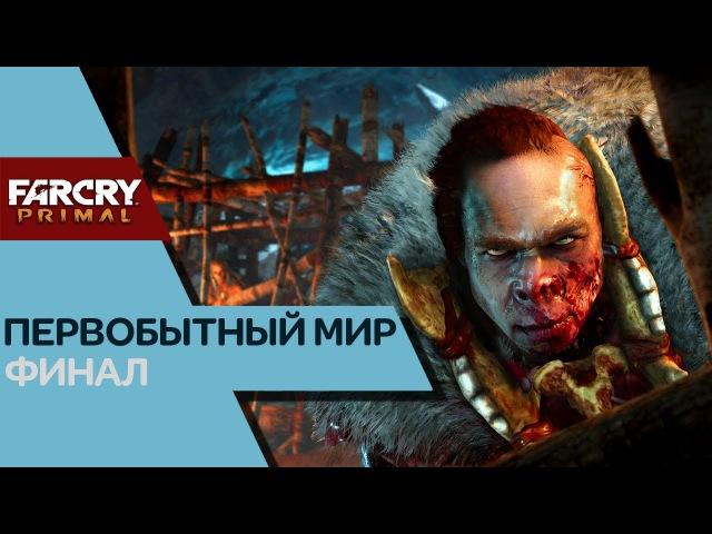 ФИНАЛ ● Прохождение Far Cry Primal ➤ ПЕРВОБЫТНЫЙ МИР. Выпуск 09