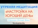УТРЕННЯЯ МЕДИТАЦИЯ - НАСТРОЙКА ~ Абрахам (Эстер) Хикс | TsovkaMedia