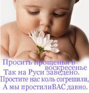 В день прекрасный - воскресенье  Сердце просит очищенья,  Попрошу у всех прощенья  И начнется пробужденье!  Ты прости меня скорее,  Будем чище и добрее,  Солнце счастья нас согреет,  Ты прости меня скорее!