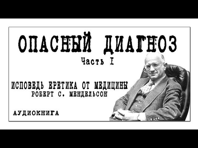 ИСПОВЕДЬ ЕРЕТИКА ОТ МЕДИЦИНЫ Роберт С Мендельсон ОПАСНЫЙ ДИАГНОЗ часть 1