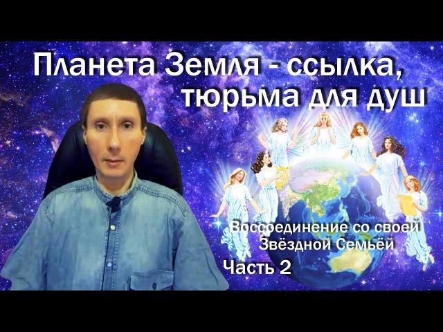 Планета Земля - ссылка, тюрьма для душ (ч.2)Как выбраться отсюда и воссоединиться со Звёздной Семьёй