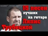 15 Лучших Песен Ляписа Трубецкого На Гитаре (Разбор Кавера)