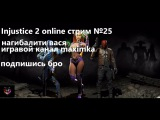 Injustice 2 online стрим 25 нагибалити Вася