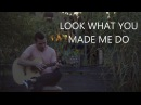 Taylor Swift - Look What You Made Me Do - Fingerstyle Guitar Cover