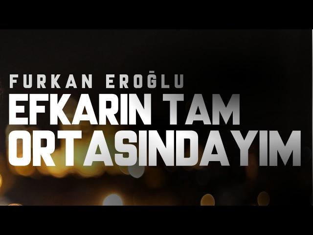 Furkan Eroğlu - Efkarın Tam Ortasındayım Official