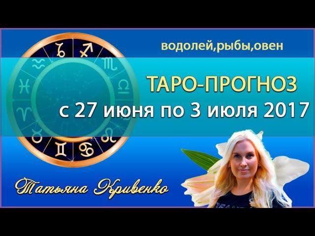 ТАРО-Прогноз с 27 июня по 3 июля 2017, 💖Водолей, Рыбы,Овен⭐Татьяна Кривенко