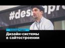 Дизайн системы в сайтостроении Александр Гладких Prosmotr