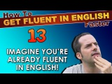 13 - IMAGINE you're ALREADY fluent in English! - How To Get Fluent In English Faster