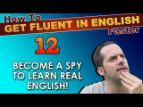 12 - Become a SPY to learn REAL English! - How To Get Fluent In English Faster