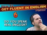 6 - Do YOU speak REAL English - How To Speak Fluent English Confidently - English Learning Tips