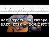Как играть на гитаре МАКС КОРЖ  МОЙ ДРУГ аккорды