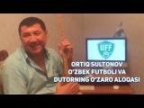Ortiq Sultonov - Ozbek futboli va Dutorning ozaro aloqasi | Ортик - Узбек футболи ва Дуторнинг...