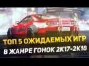 ТОП 5 ОЖИДАЕМЫХ ИГР В ЖАНРЕ ГОНОК 2K17 2K18