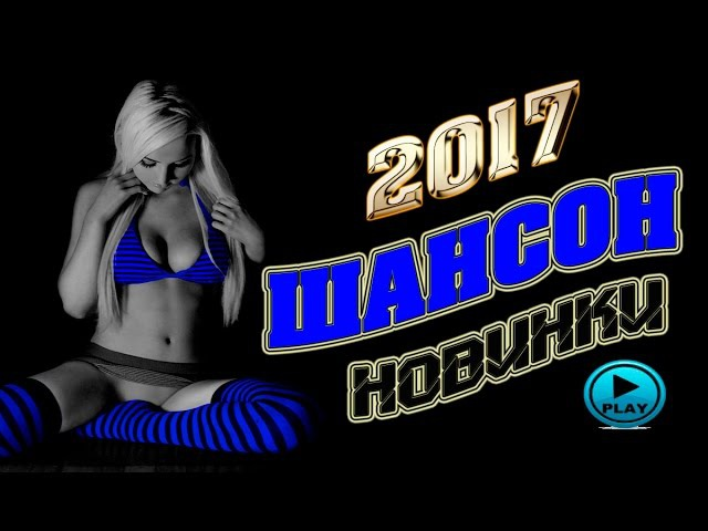 ШАНСОН НОВИНКИ 2017 / НОВЫЕ ПЕСНИ ШАНСОНА / ЛУЧШАЯ ПОДБОРКА