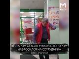 Старый Оскол. Мужик с топором набросился на сотрудников и посетителей Пятерочки в Старом Оско...