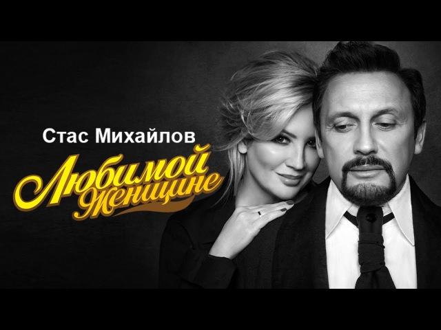 Стас Михайлов - Любимой женщине. Лучшие песни 2017